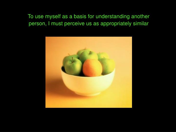 To use myself as a basis for understanding another person, I must perceive us as appropriately similar