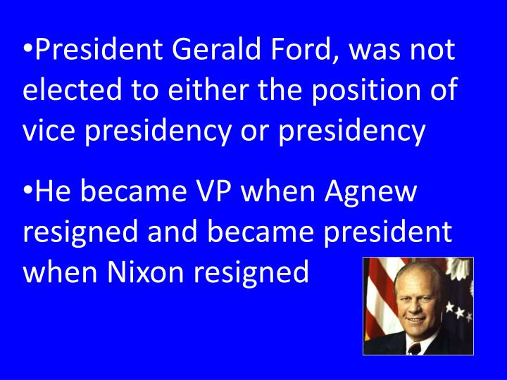 President Gerald Ford, was not elected to either the position of vice presidency or presidency