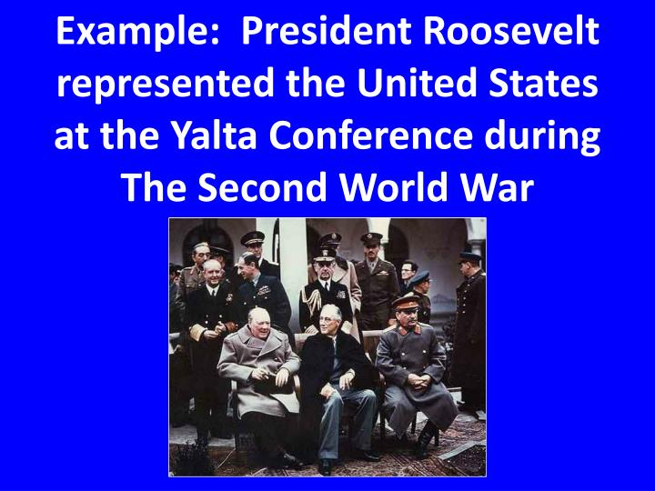 Example:  President Roosevelt represented the United States at the Yalta Conference during The Second World War