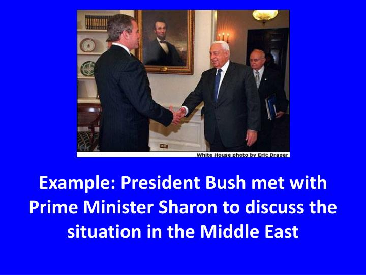 Example: President Bush met with Prime Minister Sharon to discuss the situation in the Middle East