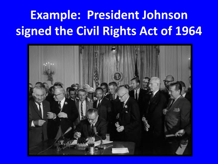 Example:  President Johnson signed the Civil Rights Act of 1964