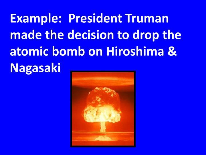 Example:  President Truman made the decision to drop the atomic bomb on Hiroshima & Nagasaki