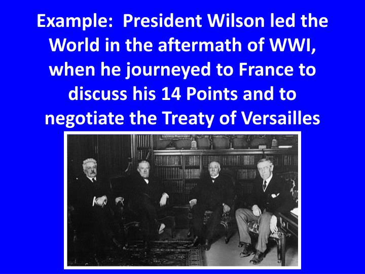 Example:  President Wilson led the World in the aftermath of WWI, when he journeyed to France to discuss his 14 Points and to negotiate the Treaty of Versailles