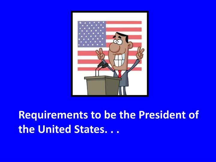 Requirements to be the President of the United States. . .