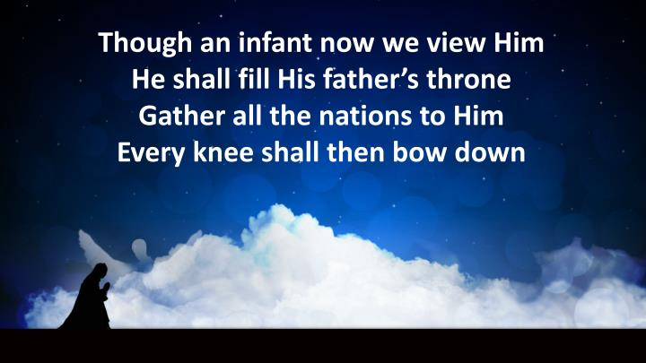 Though an infant now we view Him