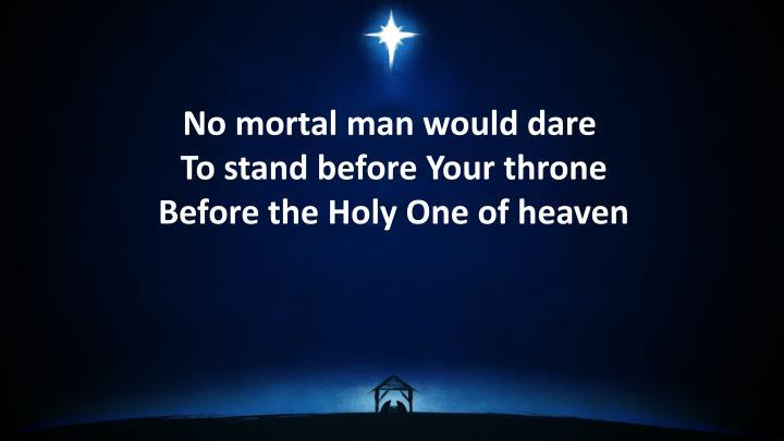 No mortal man would dare