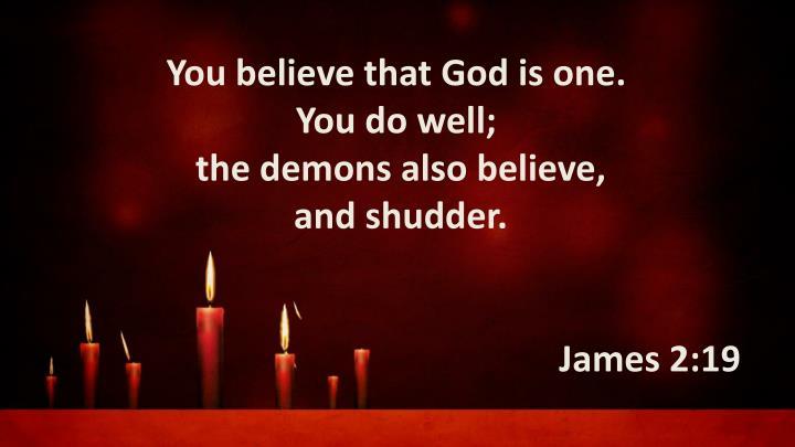 You believe thatGod is one.