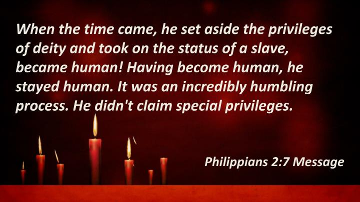 When the time came, he set aside the privileges of deity and took on the status of a slave, became human! Having become human, he stayed human. It was an incredibly humbling process. He didn't claim special privileges.