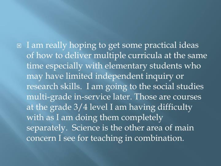 I am really hoping to get some practical ideas of how to deliver multiple curricula at the same time especially with elementary students who may have limited independent inquiry or research skills.  I am going to the social studies multi-grade in-service later. Those are courses at the grade 3/4 level I am having difficulty with as I am doing them completely separately.  Science is the other area of main concern I see for teaching in combination.