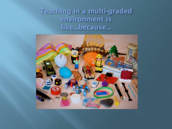 Teaching in a multi graded environment is like because