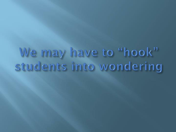 "We may have to ""hook"" students into wondering"