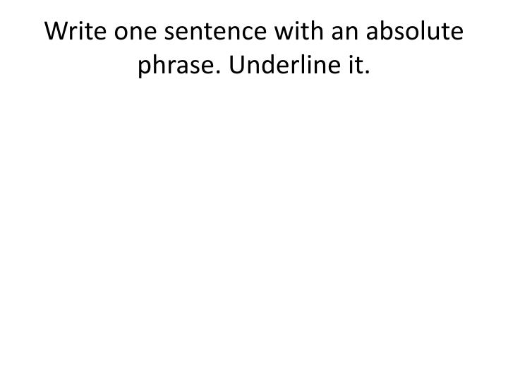 Write one sentence with an absolute phrase. Underline it.