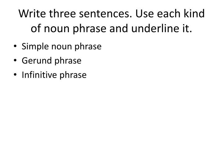 Write three sentences. Use each kind of noun phrase and underline it.