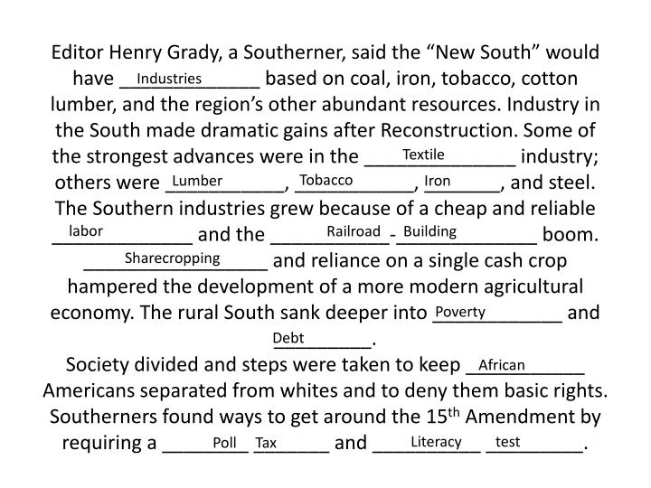 "Editor Henry Grady, a Southerner, said the ""New South"" would have _____________ based on coal, iron, tobacco, cotton lumber, and the region's other abundant resources. Industry in the South made dramatic gains after Reconstruction. Some of the strongest advances were in the ______________ industry; others were ___________, ___________, _______, and steel. The Southern industries grew because of a cheap and reliable _____________ and the ___________-_____________ boom."