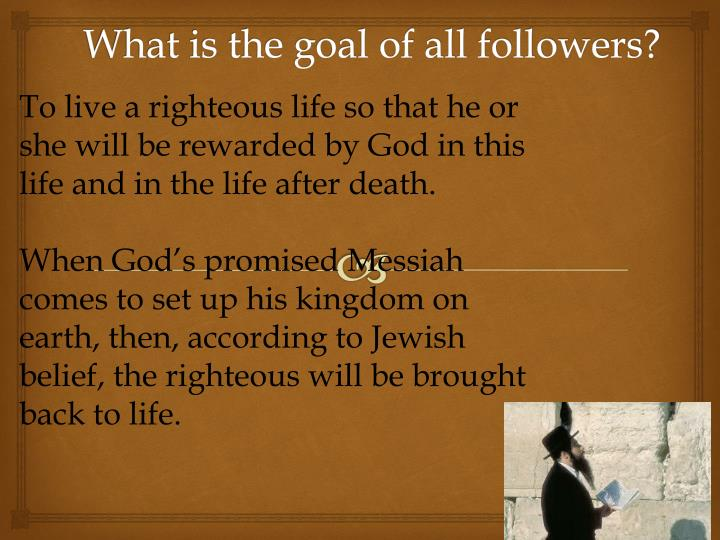 To live a righteous life so that he or she will be rewarded by God in this life and in the life after death.