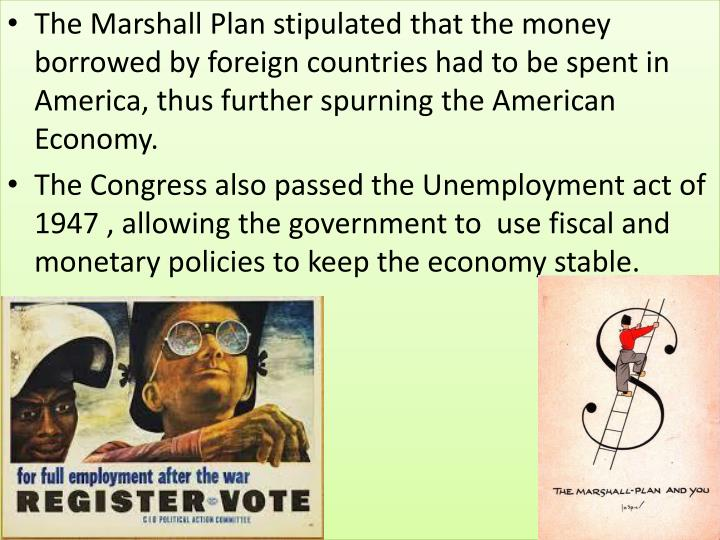 The Marshall Plan stipulated that the money borrowed by foreign countries had to be spent in America, thus further spurning the American Economy.