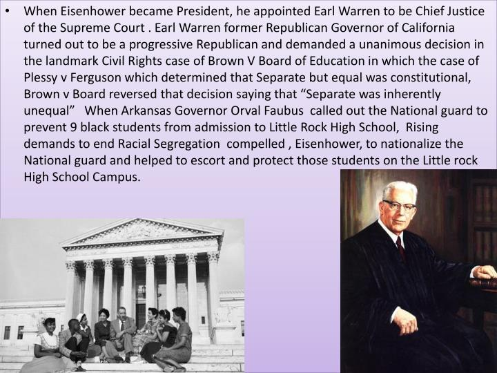When Eisenhower became President, he appointed Earl Warren to be Chief Justice of the Supreme Court . Earl Warren former Republican Governor of California turned out to be a progressive Republican and demanded a unanimous decision in the landmark Civil Rights case of Brown V Board of Education in which the case of