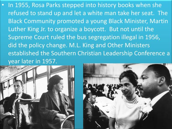 In 1955, Rosa Parks stepped into history books when she refused to stand up and let a white man take her seat.  The Black Community promoted a young Black Minister, Martin Luther King Jr. to organize a boycott.  But not until the Supreme Court ruled the bus segregation illegal in 1956, did the policy change. M.L. King and Other Ministers established the Southern Christian Leadership Conference a year later in 1957.