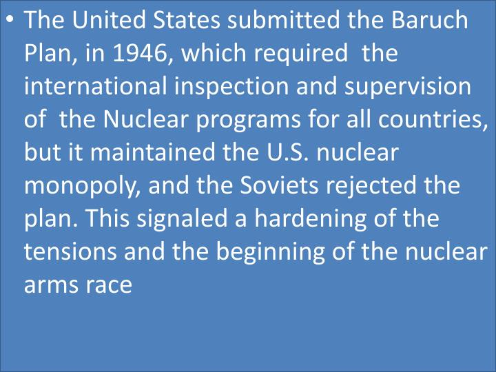 The United States submitted the Baruch Plan, in 1946, which required  the international inspection a...