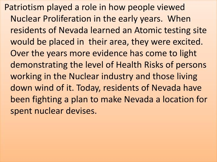 Patriotism played a role in how people viewed Nuclear Proliferation in the early years.  When residents of Nevada learned an Atomic testing site would be placed in  their area, they were excited. Over the years more evidence has come to light demonstrating the level of Health Risks of persons working in the Nuclear industry and those living down wind of it. Today, residents of Nevada have been fighting a plan to make Nevada a location for spent nuclear devises.
