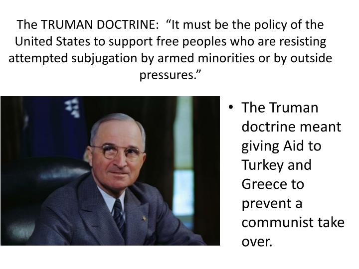 "The TRUMAN DOCTRINE:  ""It must be the policy of the United States to support free peoples who are resisting attempted subjugation by armed minorities or by outside pressures."""
