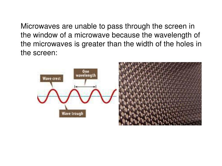 Microwaves are unable to pass through the screen in the window of a microwave because the wavelength of the microwaves is greater than the width of the holes in the screen: