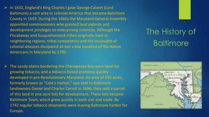 In 1632, England's King Charles I gave George Calvert (Lord Baltimore) a vast area in colonial America that became Baltimore County in 1659. During the 1660s the Maryland General Assembly appointed commissioners who granted land patents and development privileges to enterprising colonists.
