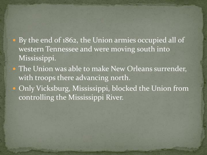 By the end of 1862, the Union armies occupied all of western Tennessee and were moving south into Mississippi.