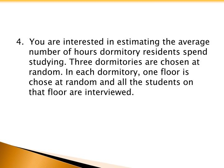 4.  You are interested in estimating the average number of hours dormitory residents spend studying. Three dormitories are chosen at random. In each dormitory, one floor is chose at random and all the students on that floor are interviewed.