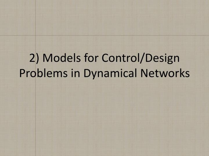 2) Models for Control/Design Problems in Dynamical Networks