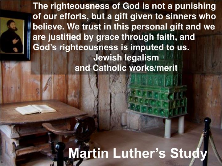 The righteousness of God is not a punishing of our efforts, but a gift given to sinners who believe. We trust in this personal gift and we are justified by grace through faith, and God's righteousness is imputed to us.