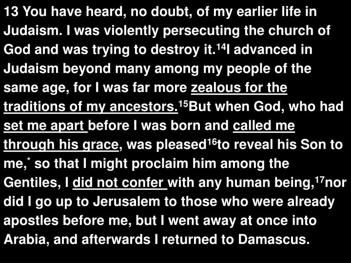 13 You have heard, no doubt, of my earlier life in Judaism. I was violently persecuting the church of God and was trying to destroy it.
