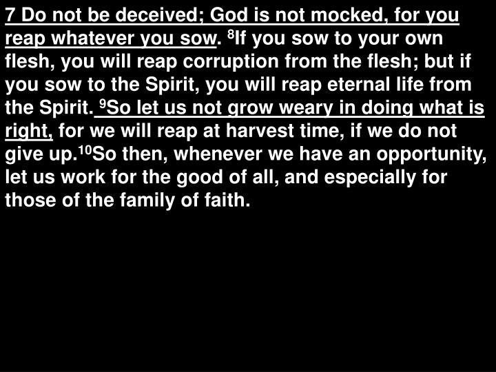 7 Do not be deceived; God is not mocked, for you reap whatever you