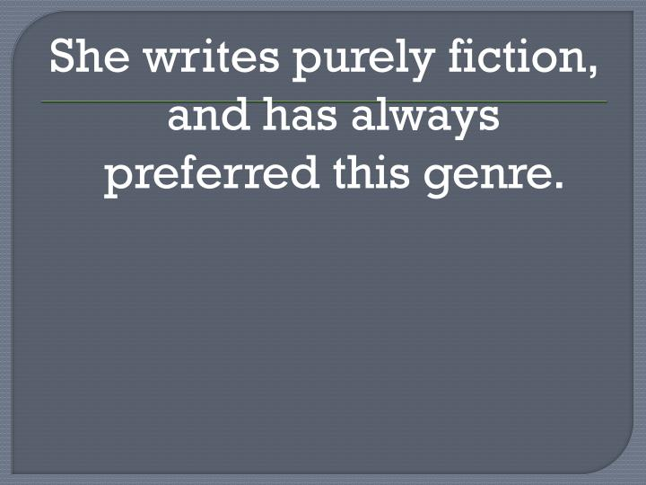 She writes purely fiction, and has always preferred this genre.