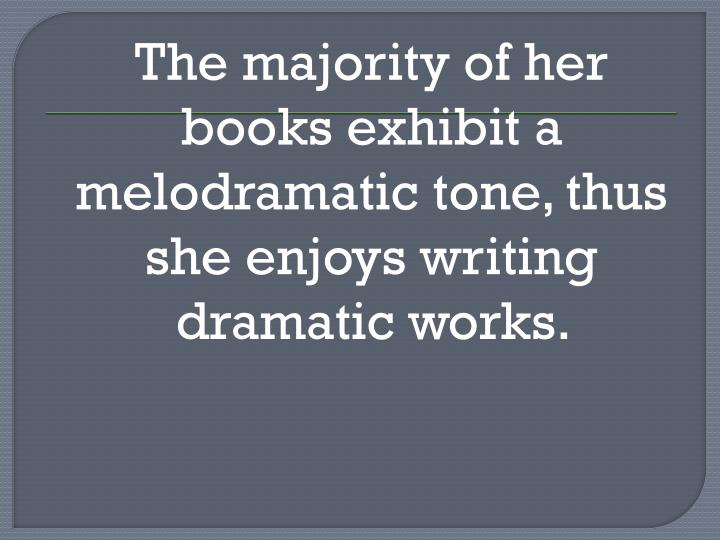 The majority of her books exhibit a melodramatic tone, thus she enjoys writing dramatic works.