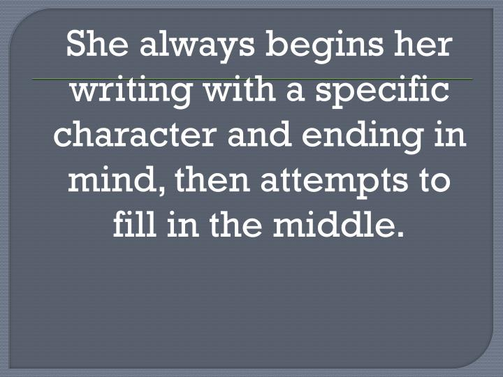 She always begins her writing with a specific character and ending in mind, then attempts to fill in the middle.