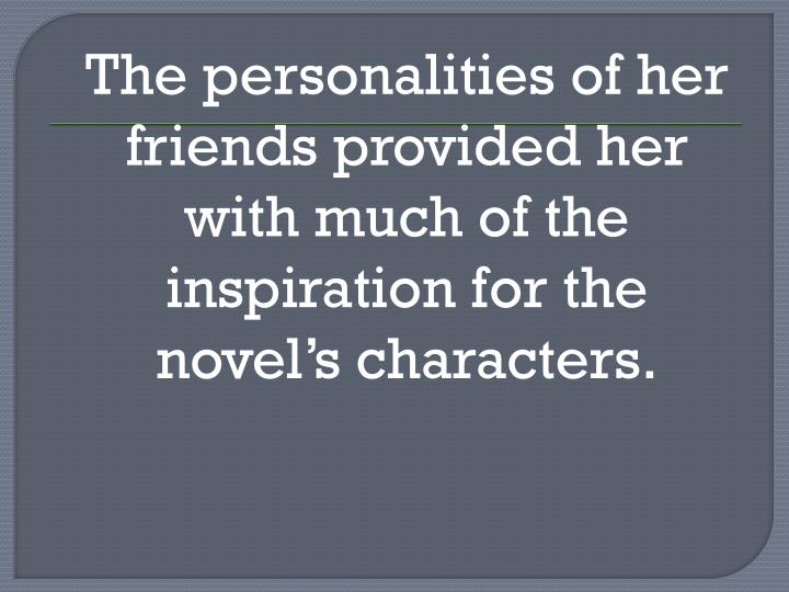 The personalities of her friends provided her with much of the inspiration for the novel's characters.