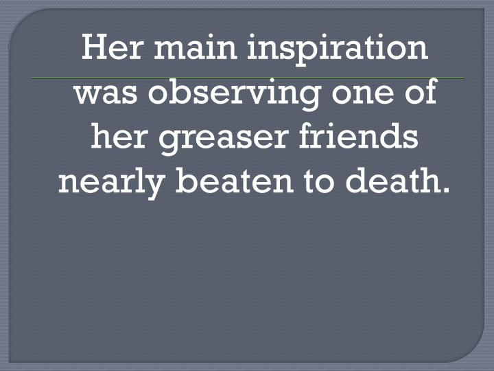Her main inspiration was observing one of her greaser friends nearly beaten to death.