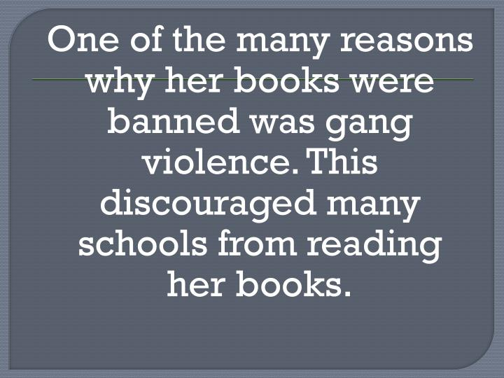 One of the many reasons why her books were banned was gang violence. This discouraged many schools from reading her books.