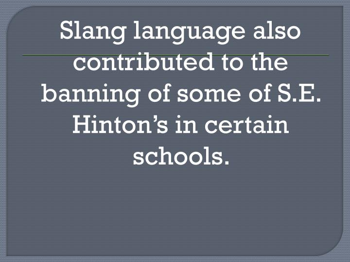 Slang language also contributed to the banning of some of S.E. Hinton's in certain schools.