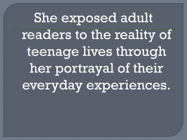 She exposed adult readers to the reality of teenage lives through her portrayal of their everyday experiences.