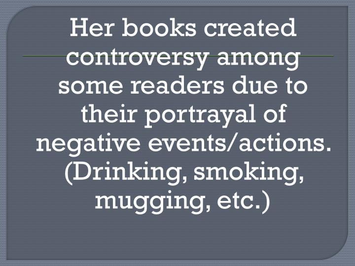 Her books created controversy among some readers due to their portrayal of negative events/actions. (Drinking, smoking, mugging, etc.)