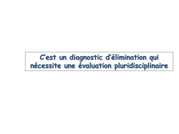 C'est un diagnostic d'élimination qui nécessite une évaluation pluridisciplinaire