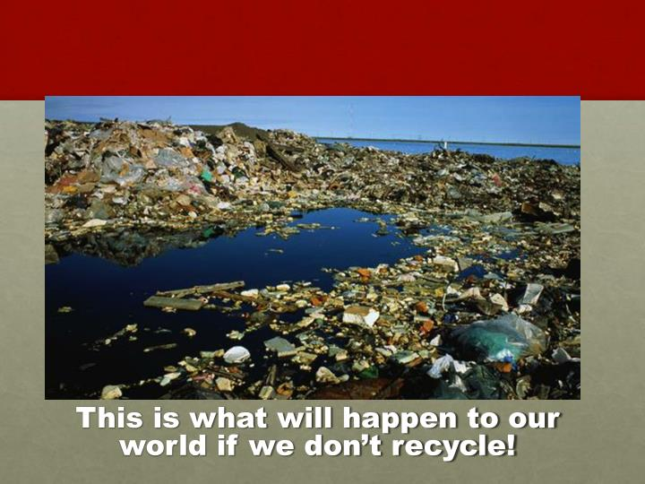 This is what will happen to our world if we don't recycle!