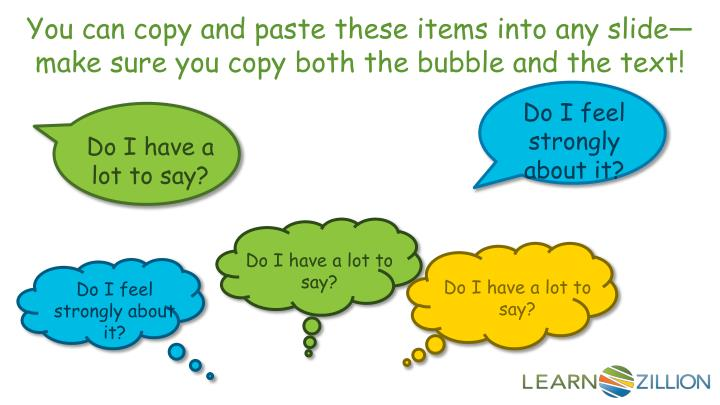 You can copy and paste these items into any slide—make sure you copy both the bubble and the text!