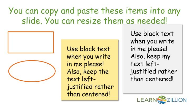 You can copy and paste these items into any slide. You can resize them as needed!