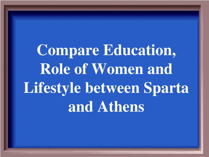 Compare Education, Role of Women and Lifestyle between Sparta and Athens