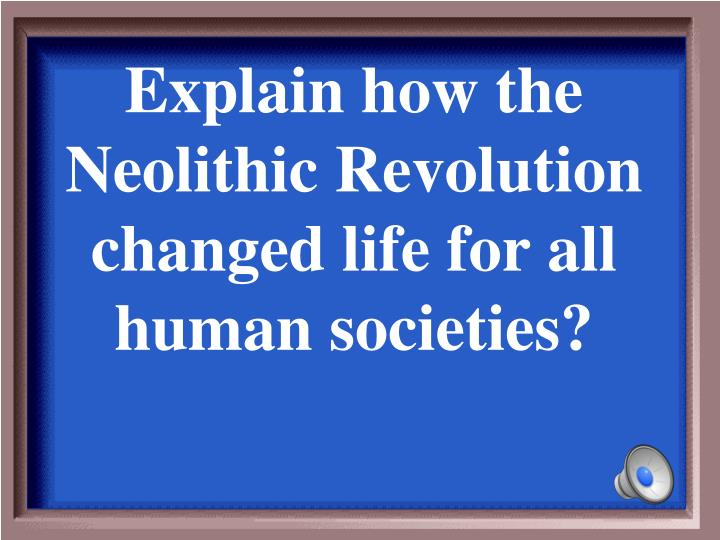 Explain how the Neolithic Revolution changed life for all human societies?