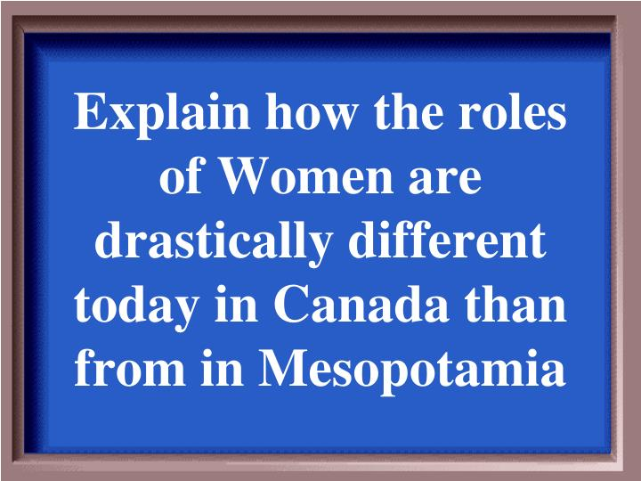 Explain how the roles of Women are drastically different today in Canada than from in Mesopotamia