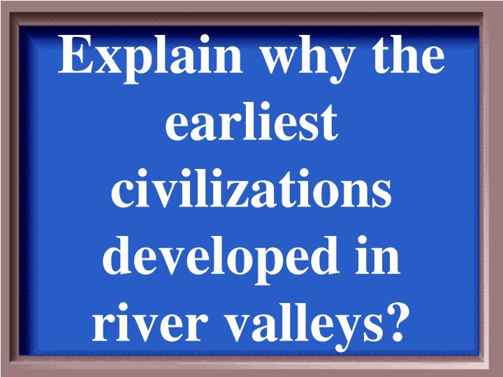 Explain why the earliest civilizations developed in river valleys?